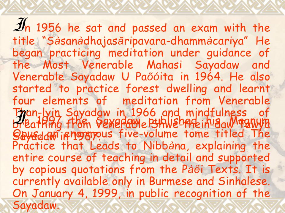 In 1956 he sat and passed an exam with the title Sàsanàdhajasãripavara-dhammàcariya He began practicing meditation under guidance of the Most Venerable Mahasi Sayadaw and Venerable Sayadaw U Paõóita in 1964. He also started to practice forest dwelling and learnt four elements of meditation from Venerable Than-lyin Sayadaw in 1966 and mindfulness of breathing from Venerable Shwe-thein-daw Tawya Sayadaw in 1967.