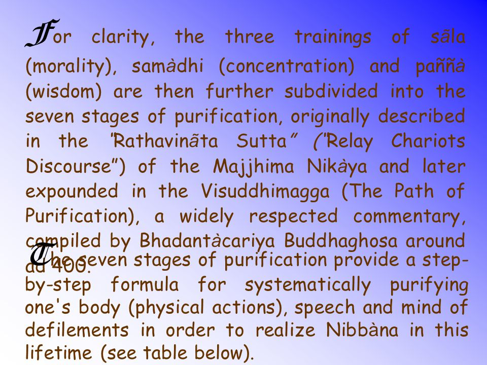 For clarity, the three trainings of sãla (morality), samàdhi (concentration) and paññà (wisdom) are then further subdivided into the seven stages of purification, originally described in the Rathavinãta Sutta ( Relay Chariots Discourse ) of the Majjhima Nikàya and later expounded in the Visuddhimagga (The Path of Purification), a widely respected commentary, compiled by Bhadantàcariya Buddhaghosa around ad 400.