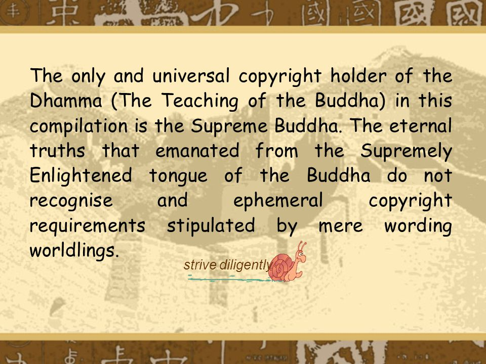 The only and universal copyright holder of the Dhamma (The Teaching of the Buddha) in this compilation is the Supreme Buddha. The eternal truths that emanated from the Supremely Enlightened tongue of the Buddha do not recognise and ephemeral copyright requirements stipulated by mere wording worldlings.