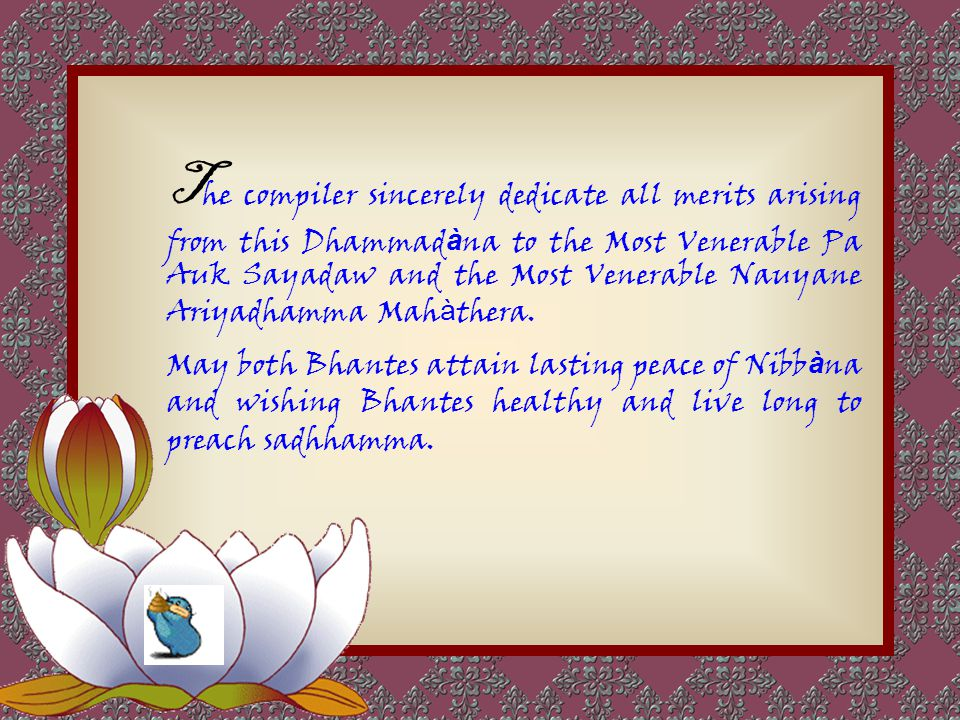The compiler sincerely dedicate all merits arising from this Dhammadàna to the Most Venerable Pa Auk Sayadaw and the Most Venerable Nauyane Ariyadhamma Mahàthera.