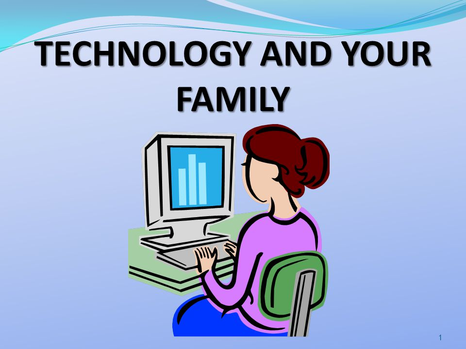 TECHNOLOGY AND YOUR FAMILY