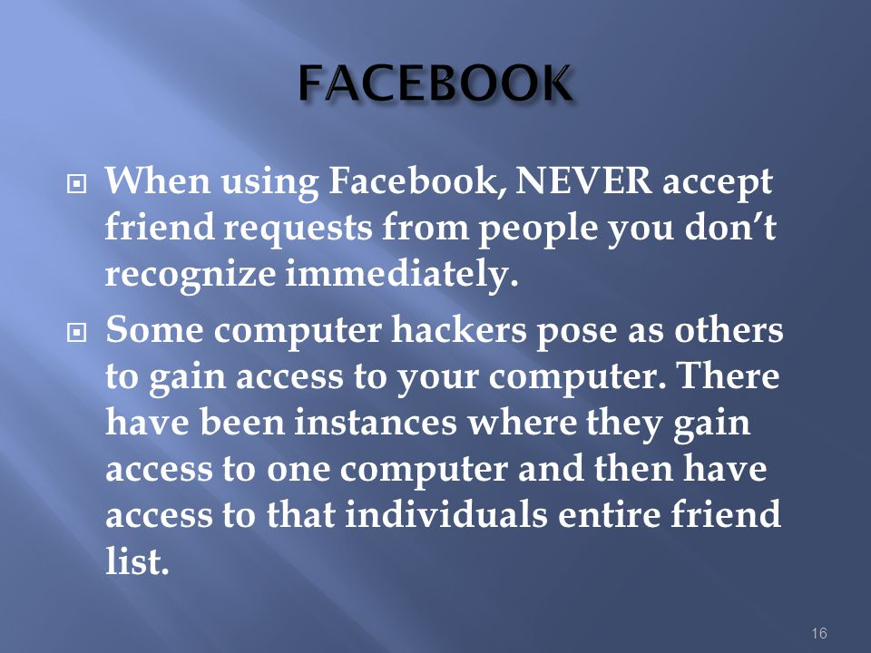 FACEBOOK When using Facebook, NEVER accept friend requests from people you don't recognize immediately.