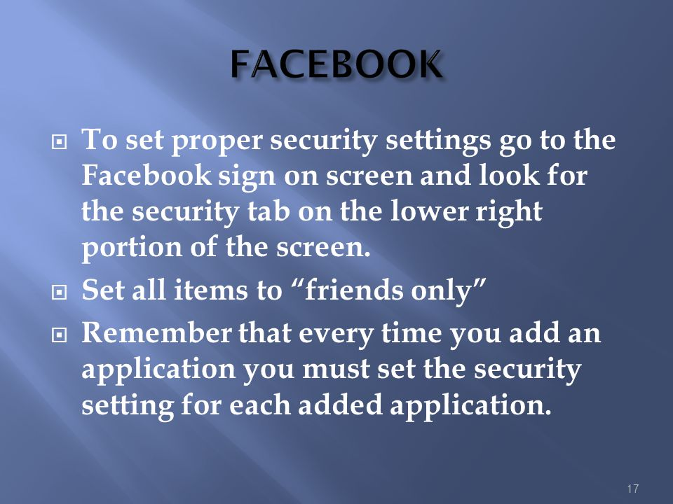 FACEBOOK To set proper security settings go to the Facebook sign on screen and look for the security tab on the lower right portion of the screen.