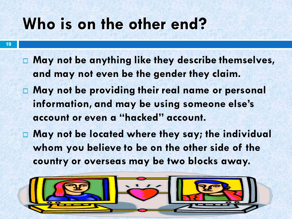 Who is on the other end May not be anything like they describe themselves, and may not even be the gender they claim.