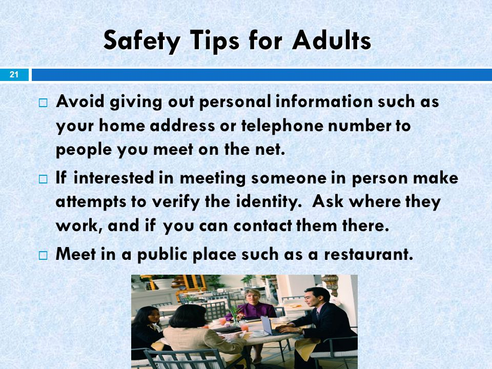 Safety Tips for Adults Avoid giving out personal information such as your home address or telephone number to people you meet on the net.