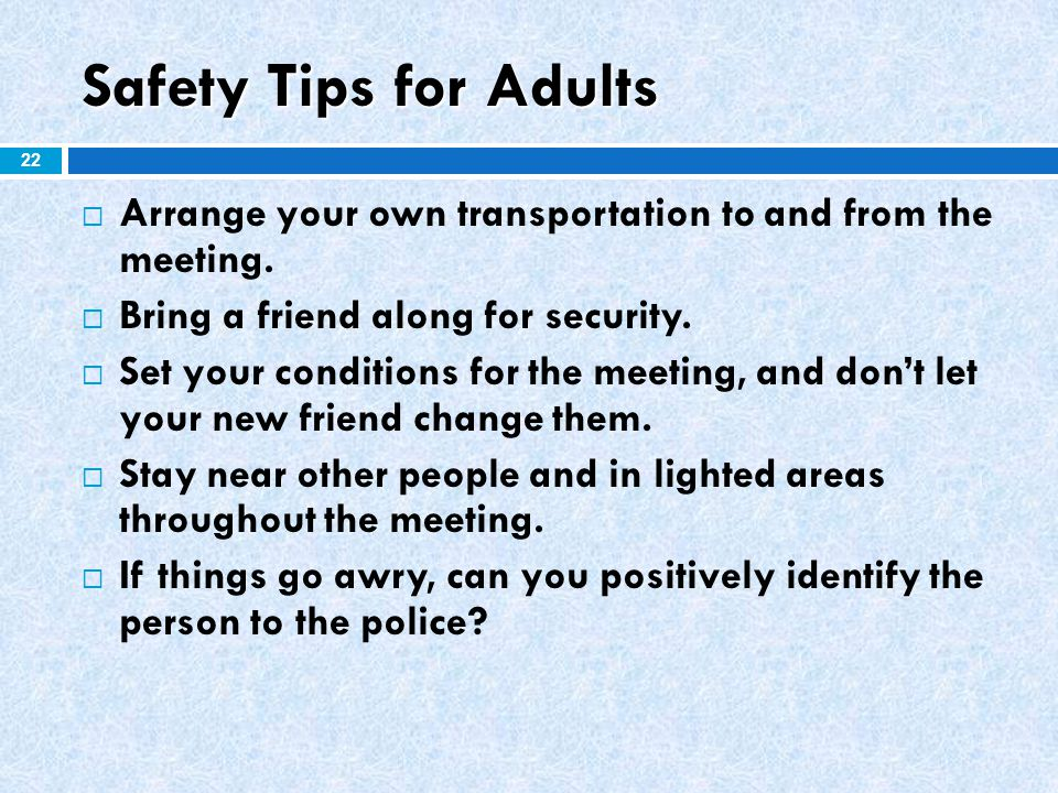 Safety Tips for Adults Arrange your own transportation to and from the meeting. Bring a friend along for security.