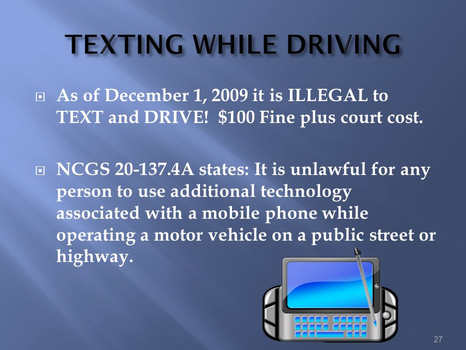 TEXTING WHILE DRIVING As of December 1, 2009 it is ILLEGAL to TEXT and DRIVE! $100 Fine plus court cost.
