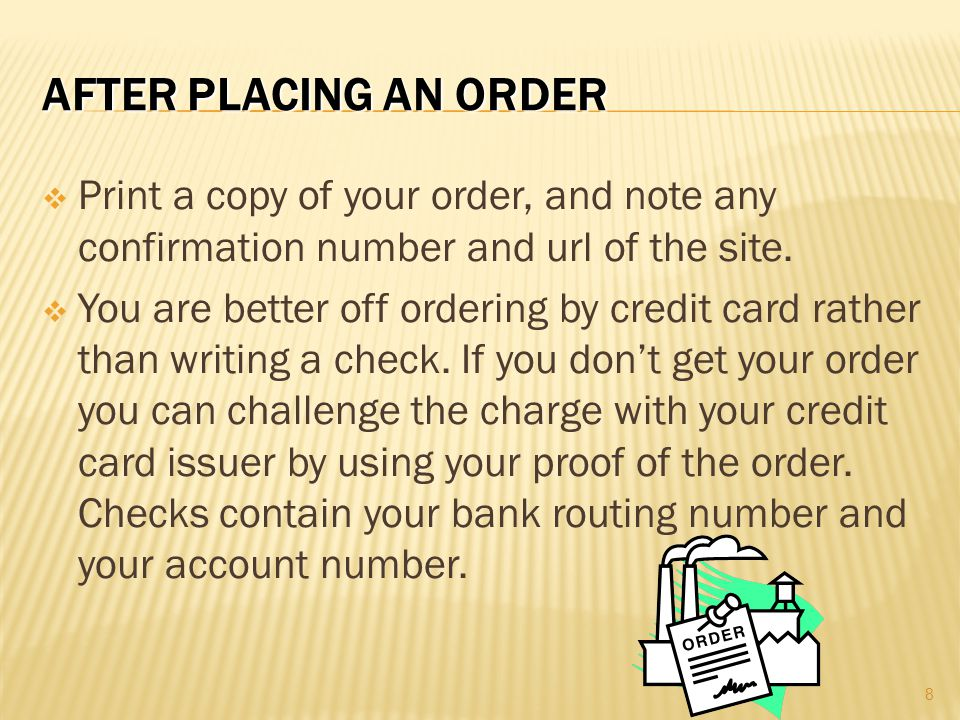 After Placing an Order Print a copy of your order, and note any confirmation number and url of the site.