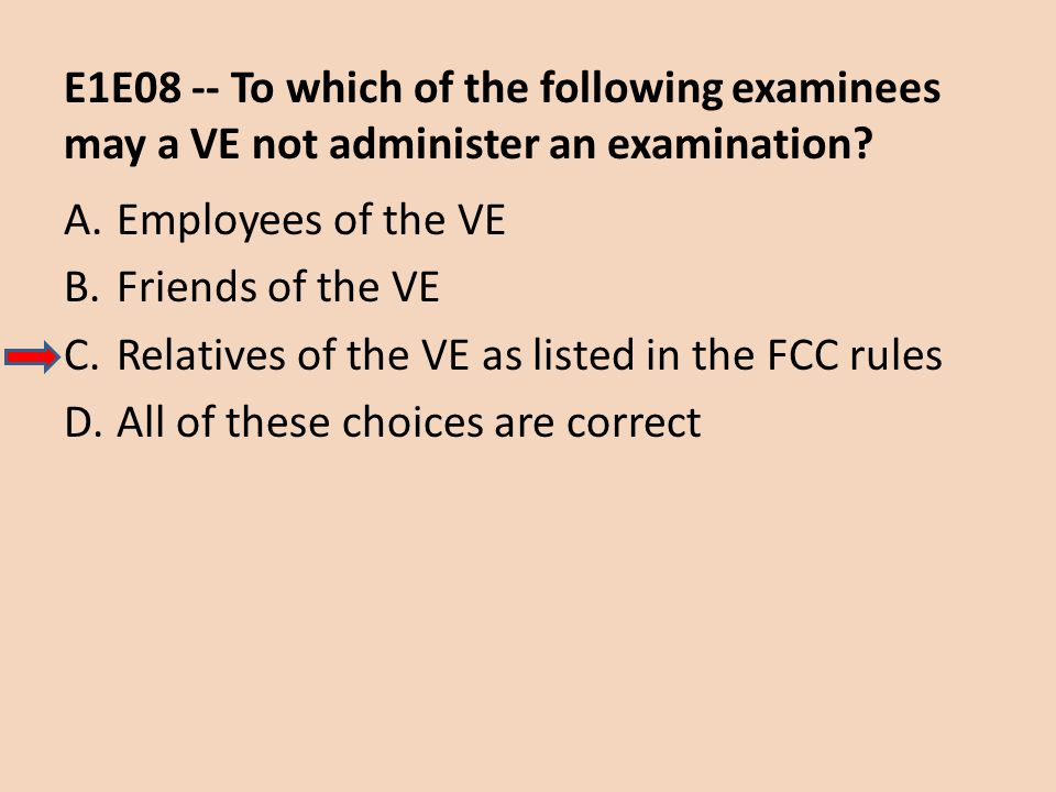 E1E08 -- To which of the following examinees may a VE not administer an examination