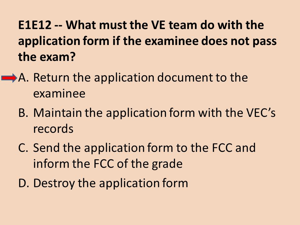 E1E12 -- What must the VE team do with the application form if the examinee does not pass the exam