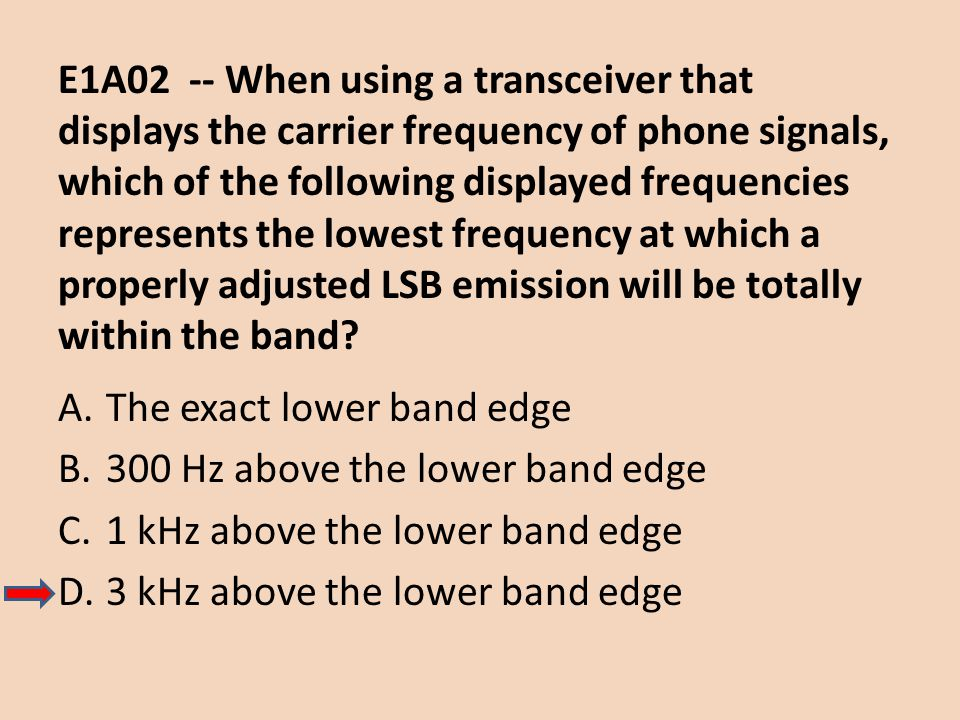 E1A02 -- When using a transceiver that displays the carrier frequency of phone signals, which of the following displayed frequencies represents the lowest frequency at which a properly adjusted LSB emission will be totally within the band