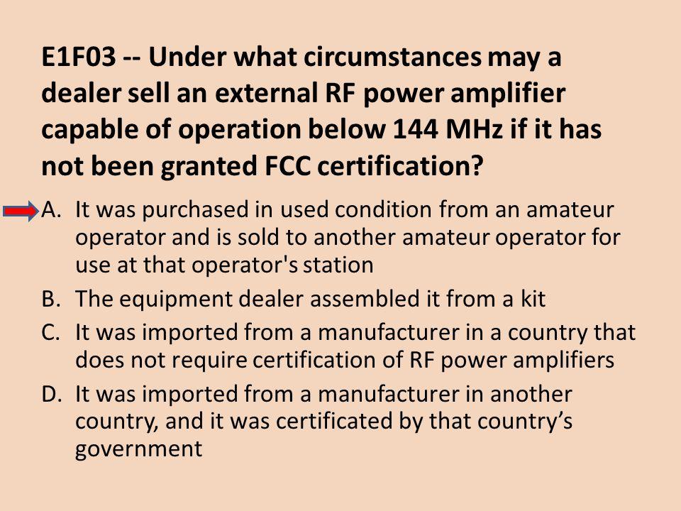 E1F03 -- Under what circumstances may a dealer sell an external RF power amplifier capable of operation below 144 MHz if it has not been granted FCC certification