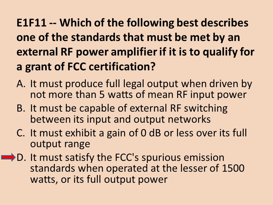E1F11 -- Which of the following best describes one of the standards that must be met by an external RF power amplifier if it is to qualify for a grant of FCC certification