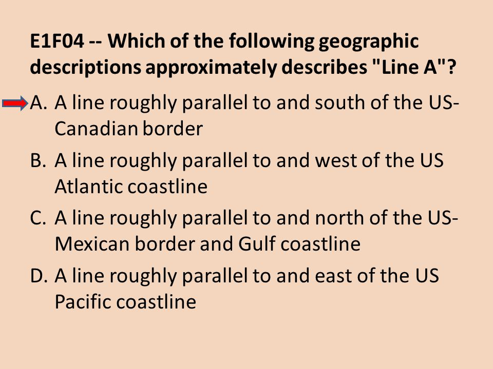 E1F04 -- Which of the following geographic descriptions approximately describes Line A