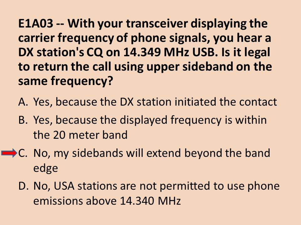E1A03 -- With your transceiver displaying the carrier frequency of phone signals, you hear a DX station s CQ on 14.349 MHz USB. Is it legal to return the call using upper sideband on the same frequency