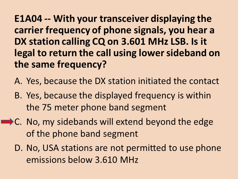 E1A04 -- With your transceiver displaying the carrier frequency of phone signals, you hear a DX station calling CQ on 3.601 MHz LSB. Is it legal to return the call using lower sideband on the same frequency