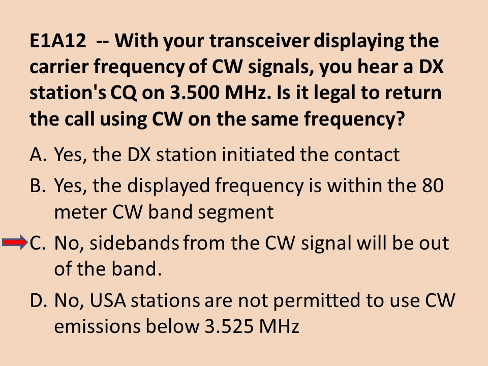 E1A12 -- With your transceiver displaying the carrier frequency of CW signals, you hear a DX station s CQ on 3.500 MHz. Is it legal to return the call using CW on the same frequency