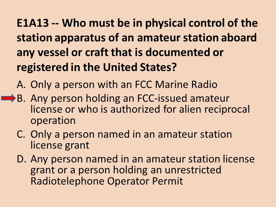 E1A13 -- Who must be in physical control of the station apparatus of an amateur station aboard any vessel or craft that is documented or registered in the United States
