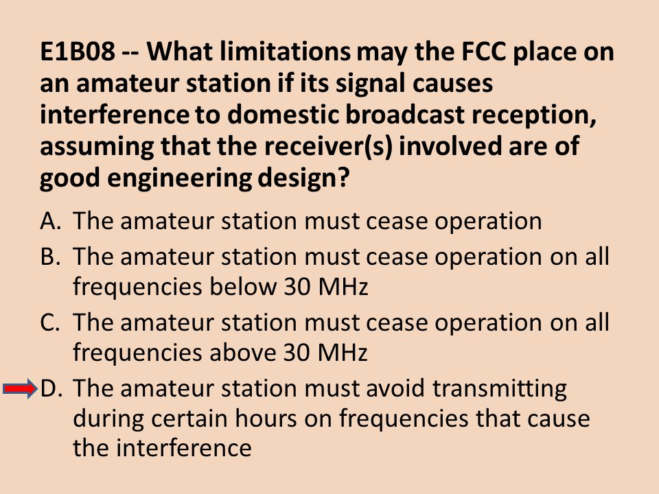 E1B08 -- What limitations may the FCC place on an amateur station if its signal causes interference to domestic broadcast reception, assuming that the receiver(s) involved are of good engineering design