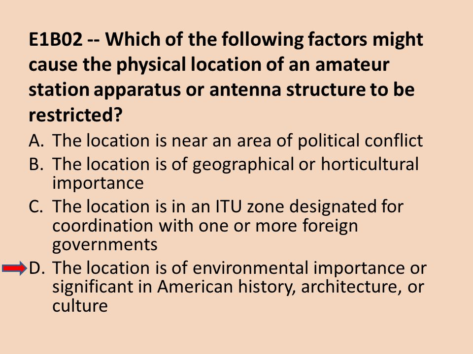 E1B02 -- Which of the following factors might cause the physical location of an amateur station apparatus or antenna structure to be restricted