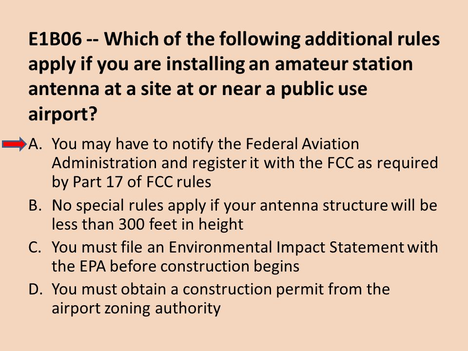 E1B06 -- Which of the following additional rules apply if you are installing an amateur station antenna at a site at or near a public use airport