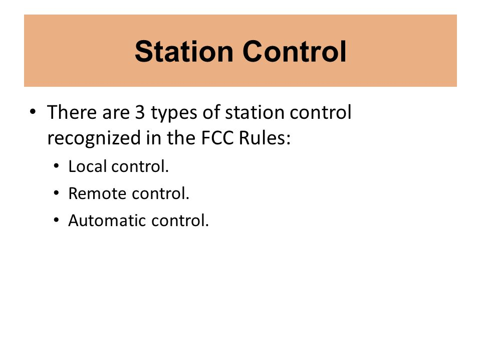 Station Control There are 3 types of station control recognized in the FCC Rules: Local control. Remote control.