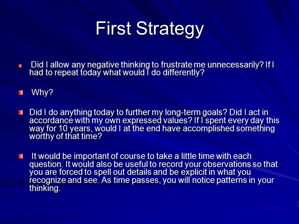 First Strategy Did I allow any negative thinking to frustrate me unnecessarily If I had to repeat today what would I do differently