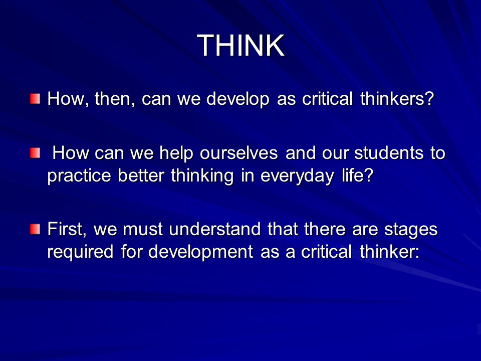 THINK How, then, can we develop as critical thinkers