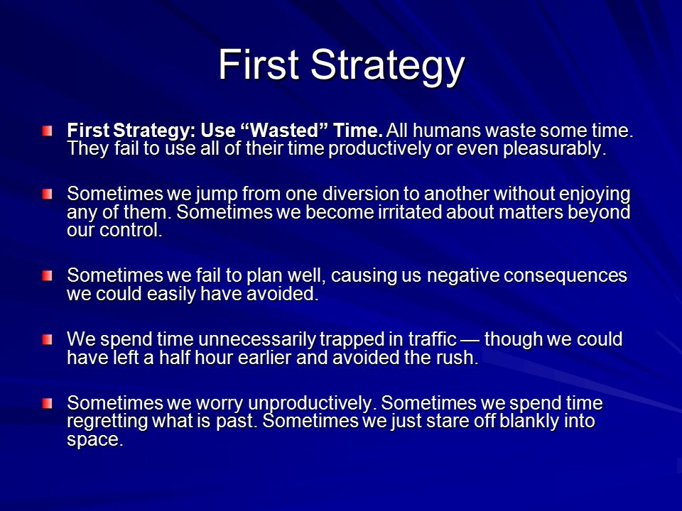 First Strategy First Strategy: Use Wasted Time. All humans waste some time. They fail to use all of their time productively or even pleasurably.