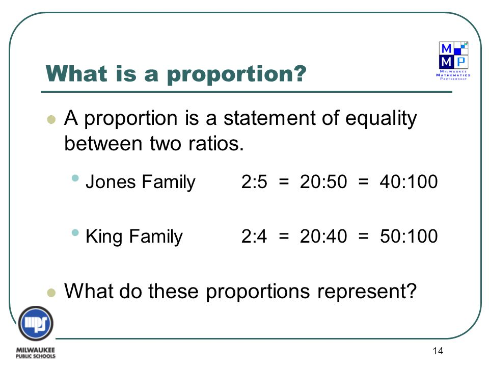 What is a proportion A proportion is a statement of equality between two ratios. Jones Family 2:5 = 20:50 = 40:100.