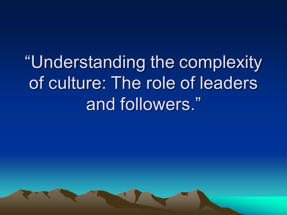 Understanding the complexity of culture: The role of leaders and followers.