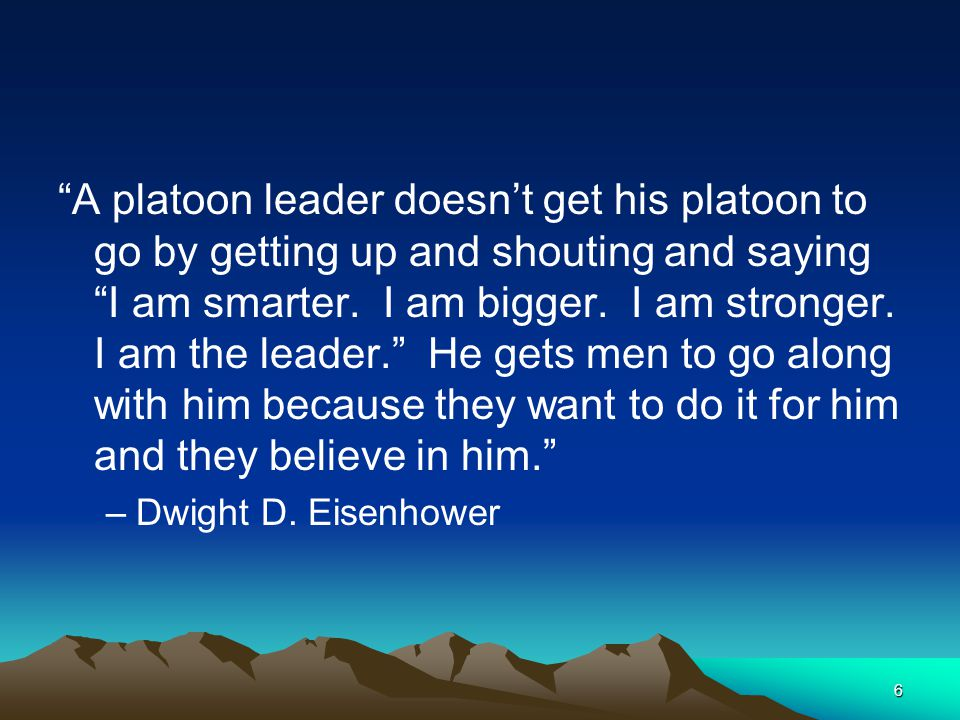 A platoon leader doesn't get his platoon to go by getting up and shouting and saying I am smarter. I am bigger. I am stronger. I am the leader. He gets men to go along with him because they want to do it for him and they believe in him.