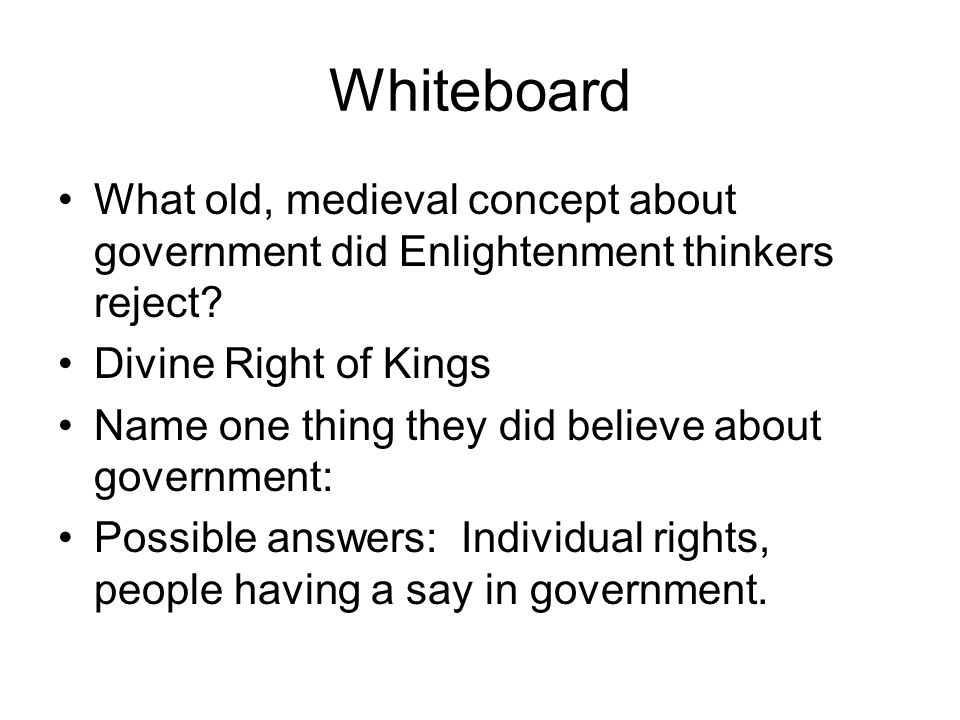 Whiteboard What old, medieval concept about government did Enlightenment thinkers reject Divine Right of Kings.