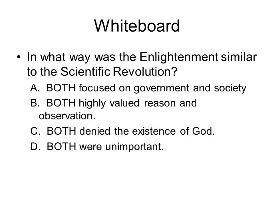 Whiteboard In what way was the Enlightenment similar to the Scientific Revolution A. BOTH focused on government and society.