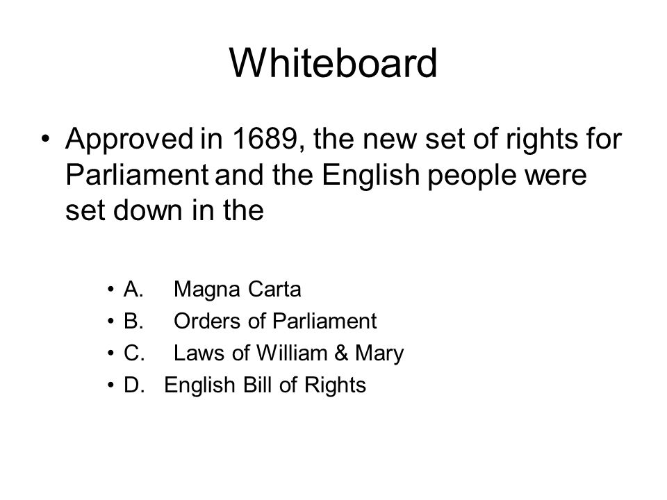 Whiteboard Approved in 1689, the new set of rights for Parliament and the English people were set down in the.