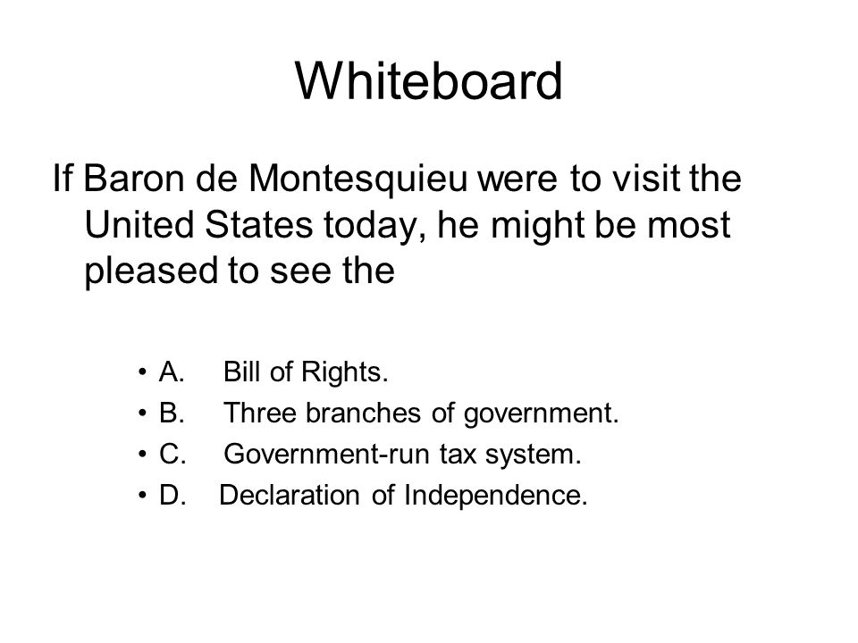 Whiteboard If Baron de Montesquieu were to visit the United States today, he might be most pleased to see the.