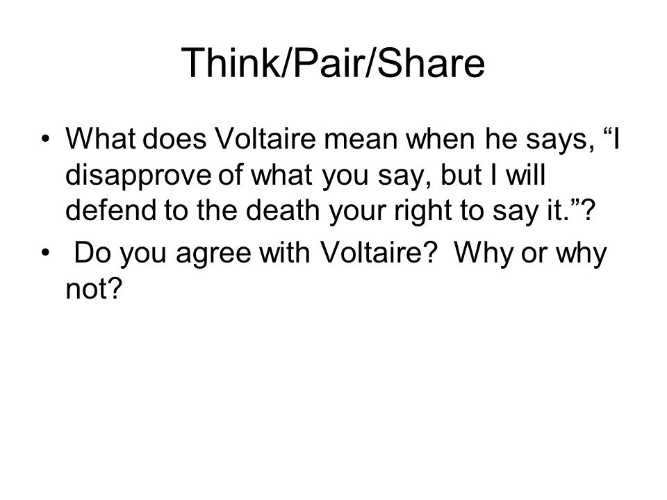 Think/Pair/Share What does Voltaire mean when he says, I disapprove of what you say, but I will defend to the death your right to say it.