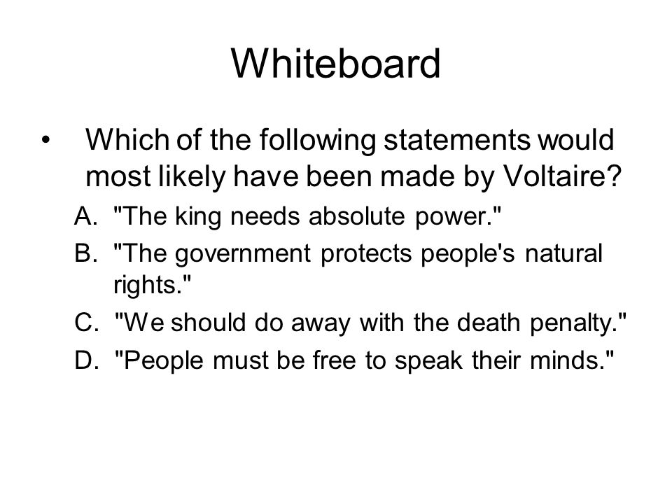 Whiteboard Which of the following statements would most likely have been made by Voltaire A. The king needs absolute power.
