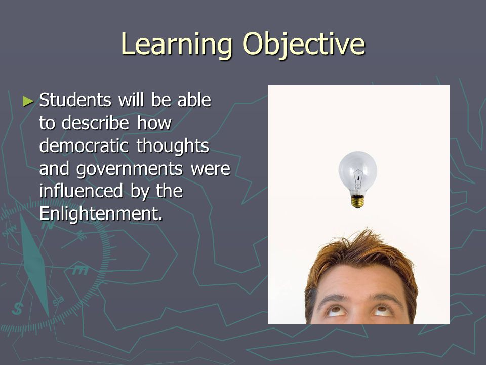 Learning Objective Students will be able to describe how democratic thoughts and governments were influenced by the Enlightenment.
