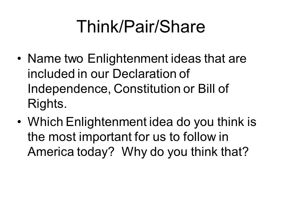 Think/Pair/Share Name two Enlightenment ideas that are included in our Declaration of Independence, Constitution or Bill of Rights.