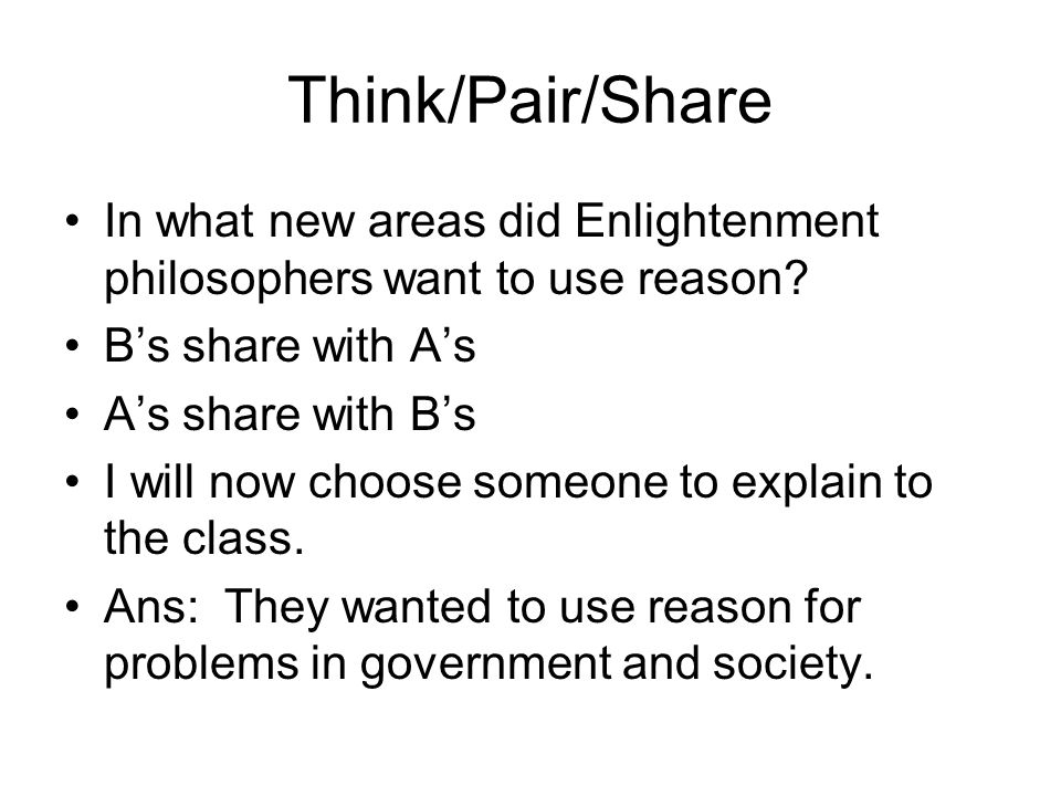 Think/Pair/Share In what new areas did Enlightenment philosophers want to use reason B's share with A's.