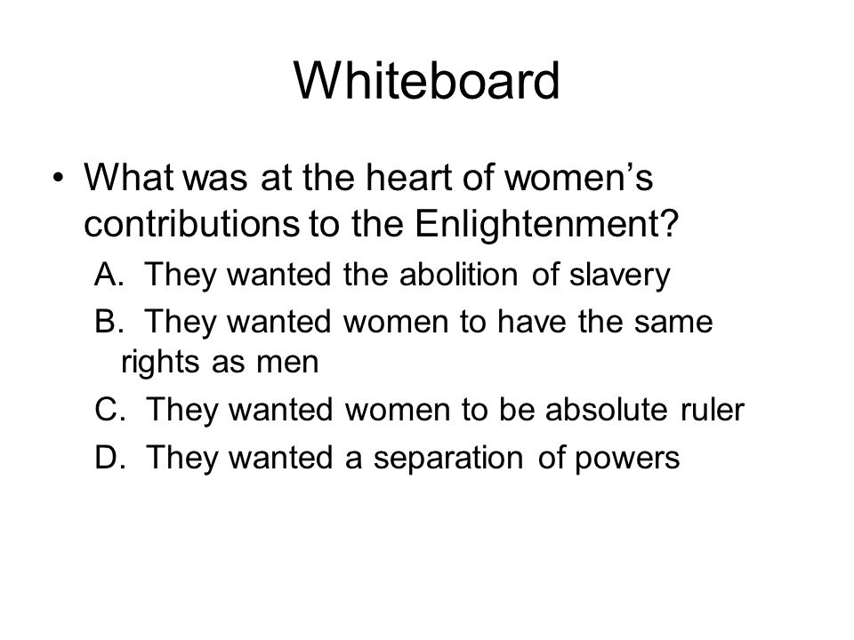 Whiteboard What was at the heart of women's contributions to the Enlightenment A. They wanted the abolition of slavery.