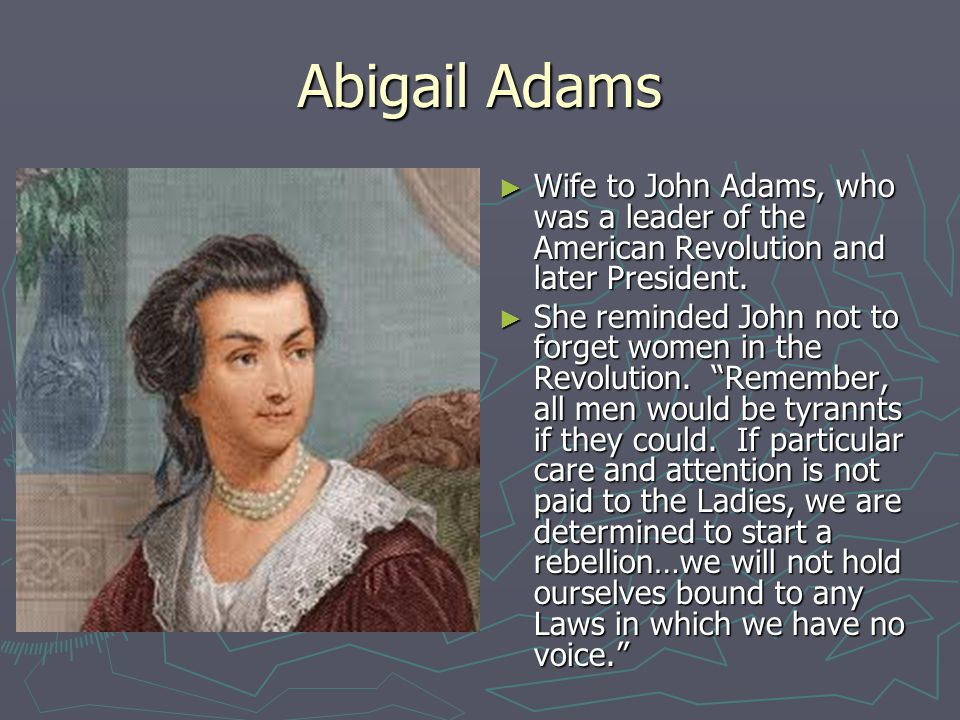 Abigail Adams Wife to John Adams, who was a leader of the American Revolution and later President.