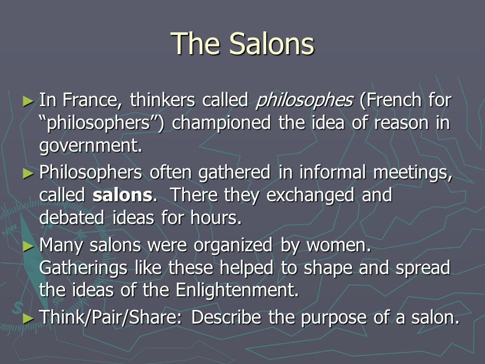 The Salons In France, thinkers called philosophes (French for philosophers ) championed the idea of reason in government.