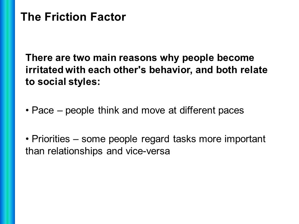 The Friction Factor There are two main reasons why people become irritated with each other s behavior, and both relate to social styles: