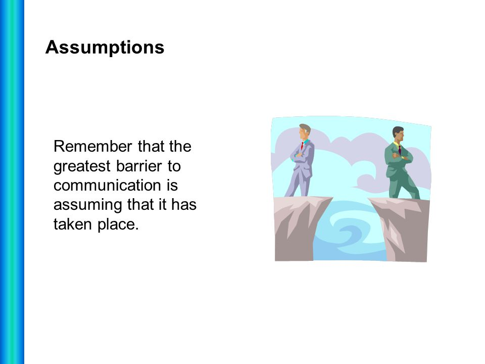 Assumptions Remember that the greatest barrier to communication is assuming that it has taken place.