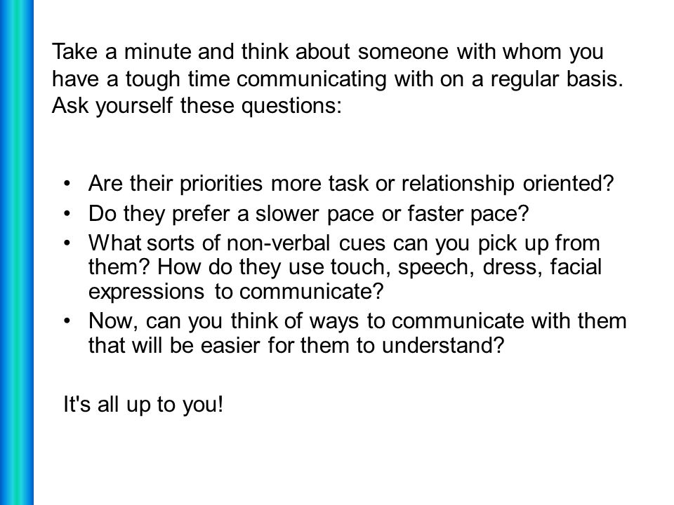 Take a minute and think about someone with whom you have a tough time communicating with on a regular basis. Ask yourself these questions: