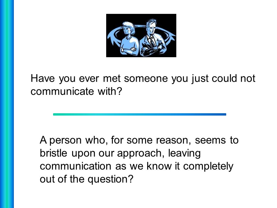 Have you ever met someone you just could not communicate with
