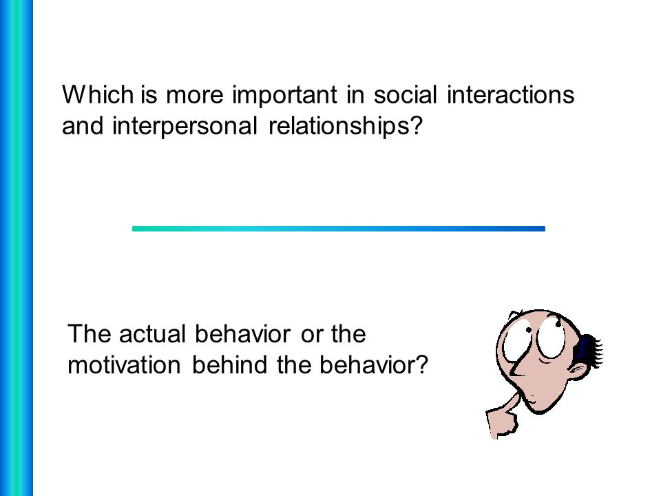 Which is more important in social interactions and interpersonal relationships