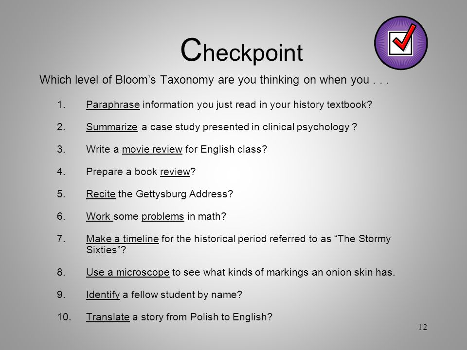 Checkpoint Which level of Bloom's Taxonomy are you thinking on when you . . . 1. Paraphrase information you just read in your history textbook